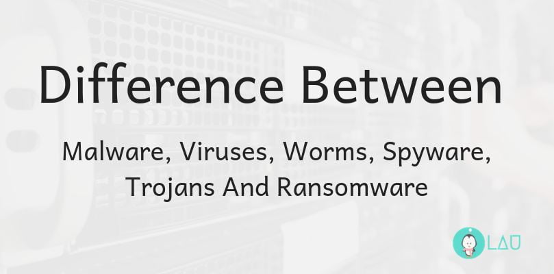 Difference Between Malware Viruses Worms Spyware Trojans And Ransomware